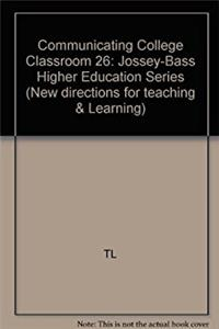 Communicating in the College Classroom: New Directions for Teaching and Learning, Number 26 (J-B TL Single Issue Teaching and Learning)
