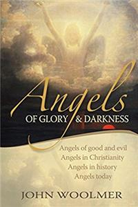 Angels of Glory and Darkness: Angels Of Good And Evil, Angels In Christianity, Angels In History, Angels Today