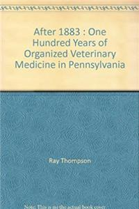 After 1883 : One Hundred Years of Organized Veterinary Medicine in Pennsylvania