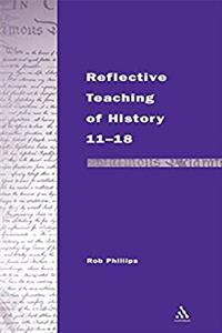 Reflective Teaching of History 11-18: Meeting Standards and Applying Research (Continuum Studies in Reflective Practice and Theory Series)